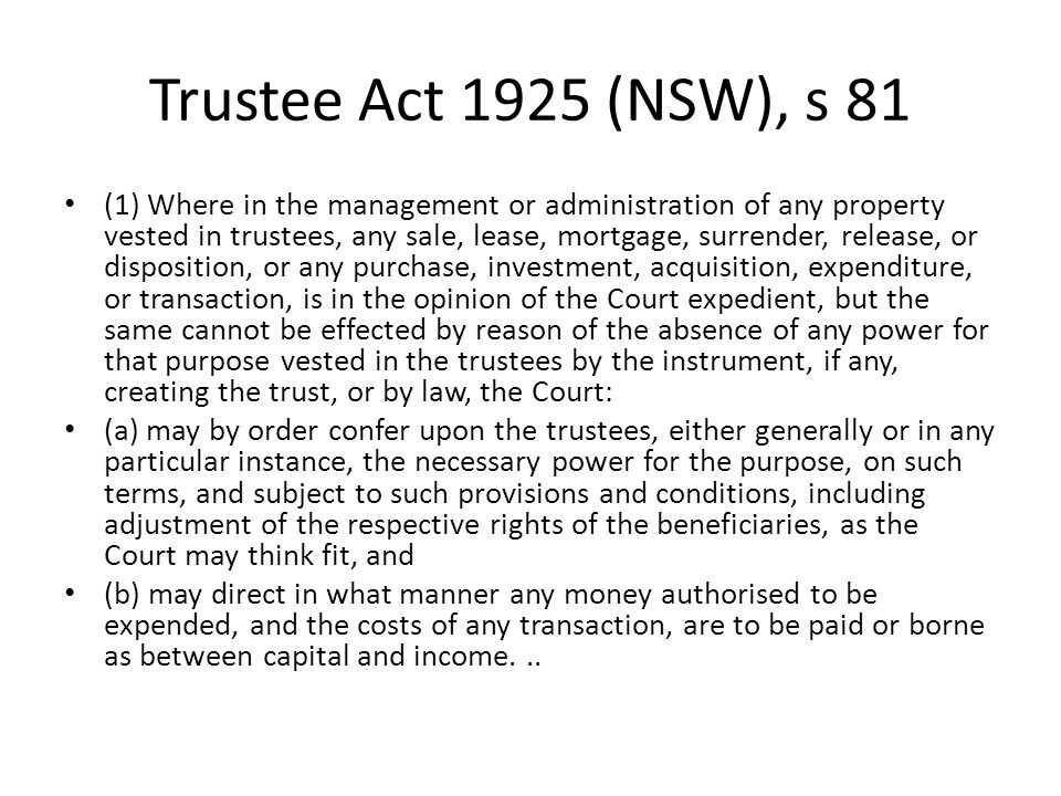 Trustee Act 1925 (NSW), s 81 (1) Where in the management or administration of any property vested in trustees, any sale, lease, mortgage, surrender, r