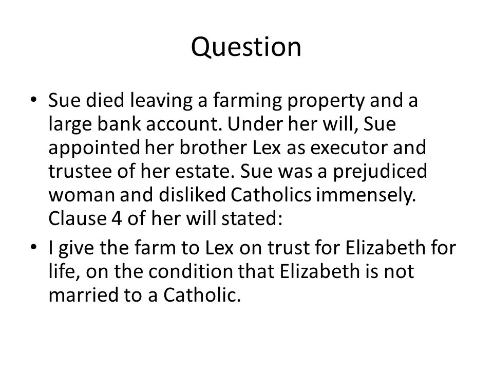 Question Sue died leaving a farming property and a large bank account. Under her will, Sue appointed her brother Lex as executor and trustee of her es