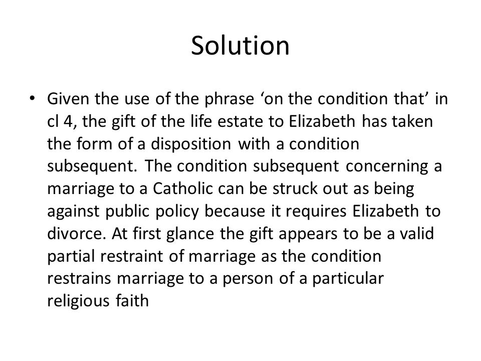 Solution Given the use of the phrase 'on the condition that' in cl 4, the gift of the life estate to Elizabeth has taken the form of a disposition wit