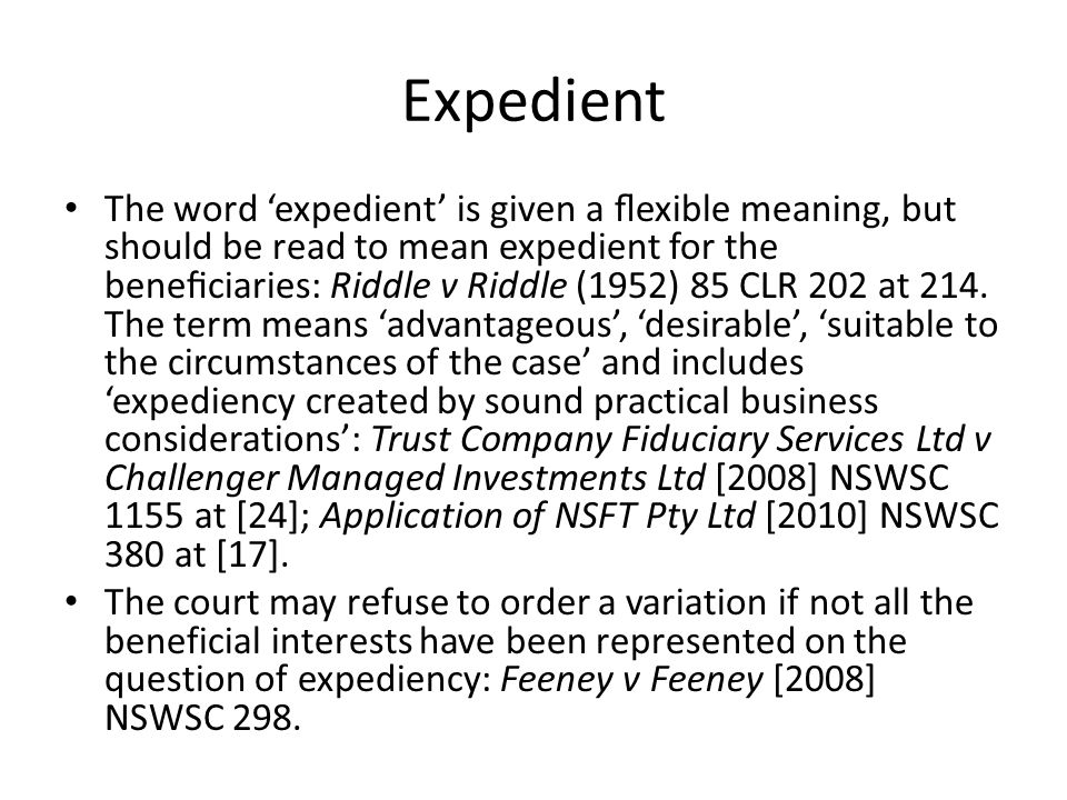 Expedient The word 'expedient' is given a flexible meaning, but should be read to mean expedient for the beneficiaries: Riddle v Riddle (1952) 85 CLR 20