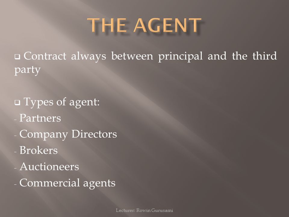 Lecturer: Rowin Gurusami  Contract always between principal and the third party  Types of agent: - Partners - Company Directors - Brokers - Auctione