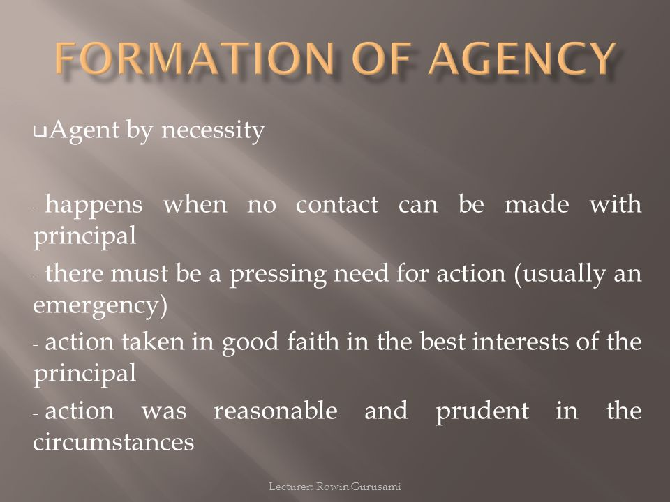 Lecturer: Rowin Gurusami  Agent by necessity - happens when no contact can be made with principal - there must be a pressing need for action (usually