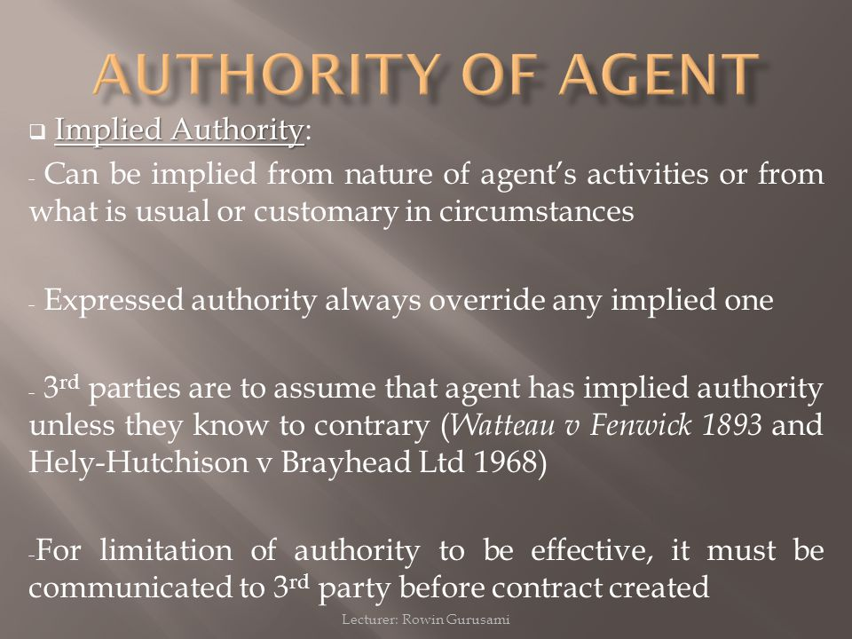 Lecturer: Rowin Gurusami Implied Authority  Implied Authority: - Can be implied from nature of agent's activities or from what is usual or customary