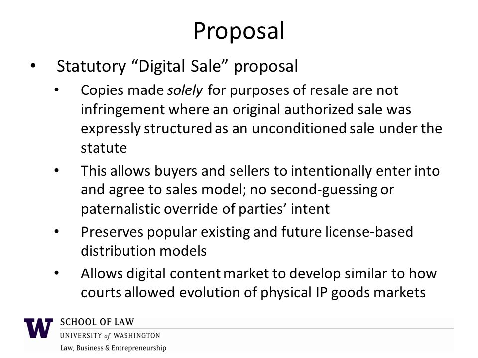 Proposal Statutory Digital Sale proposal Copies made solely for purposes of resale are not infringement where an original authorized sale was expressly structured as an unconditioned sale under the statute This allows buyers and sellers to intentionally enter into and agree to sales model; no second-guessing or paternalistic override of parties' intent Preserves popular existing and future license-based distribution models Allows digital content market to develop similar to how courts allowed evolution of physical IP goods markets