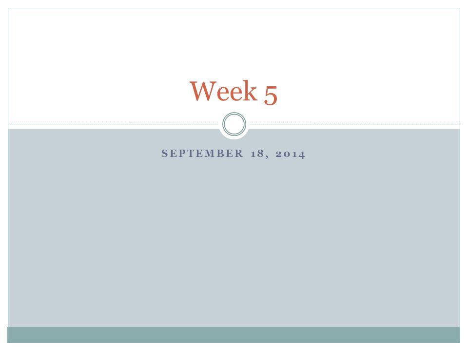 SEPTEMBER 18, 2014 Week 5