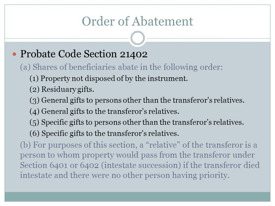 Order of Abatement Probate Code Section 21402 (a) Shares of beneficiaries abate in the following order: (1) Property not disposed of by the instrument