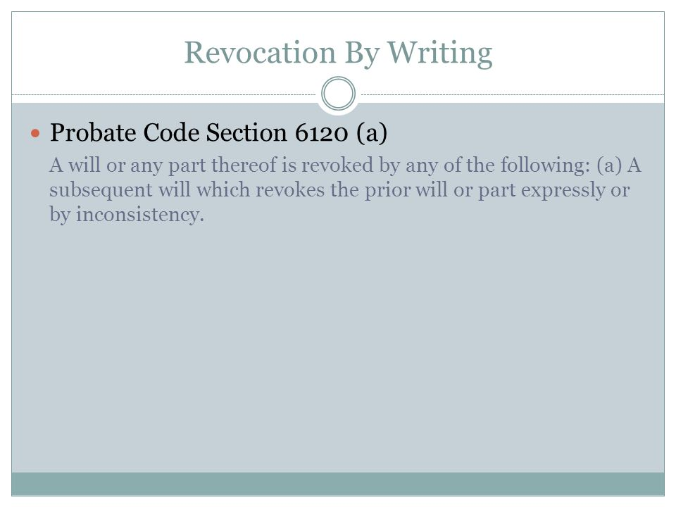 Revocation By Writing Probate Code Section 6120 (a) A will or any part thereof is revoked by any of the following: (a) A subsequent will which revokes