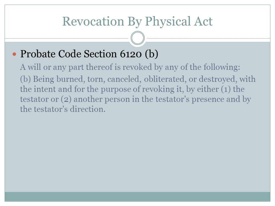Revocation By Physical Act Probate Code Section 6120 (b) A will or any part thereof is revoked by any of the following: (b) Being burned, torn, cancel