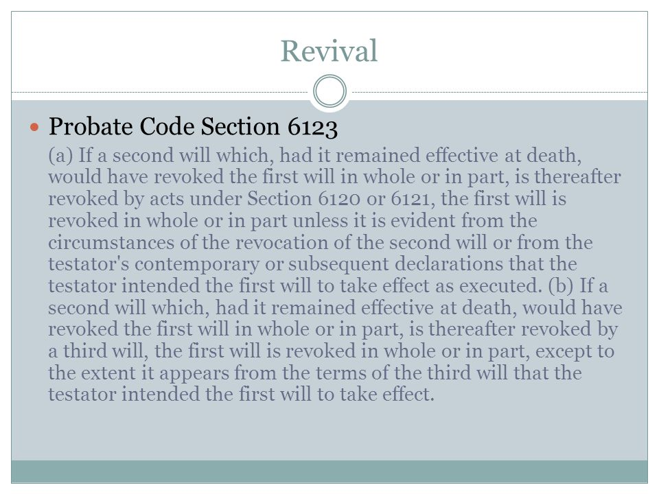Revival Probate Code Section 6123 (a) If a second will which, had it remained effective at death, would have revoked the first will in whole or in par