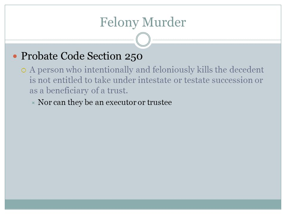 Felony Murder Probate Code Section 250  A person who intentionally and feloniously kills the decedent is not entitled to take under intestate or test
