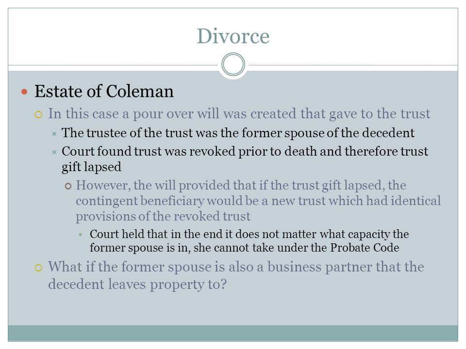 Divorce Estate of Coleman  In this case a pour over will was created that gave to the trust  The trustee of the trust was the former spouse of the d