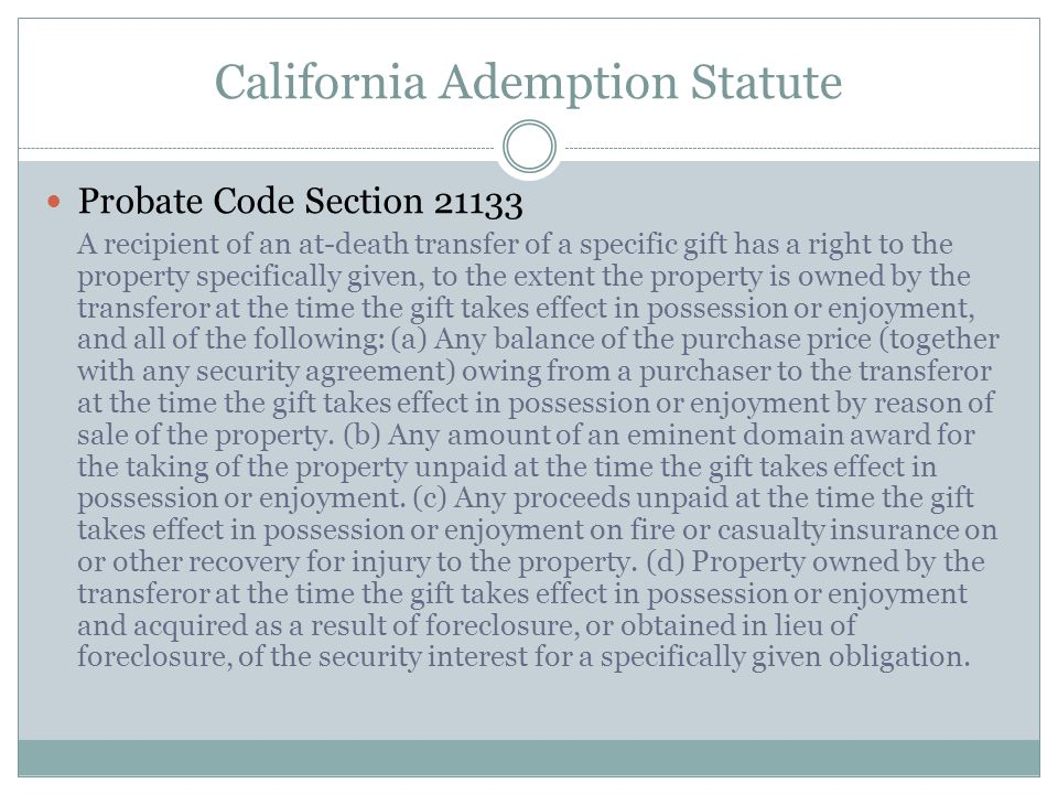 California Ademption Statute Probate Code Section 21133 A recipient of an at-death transfer of a specific gift has a right to the property specificall
