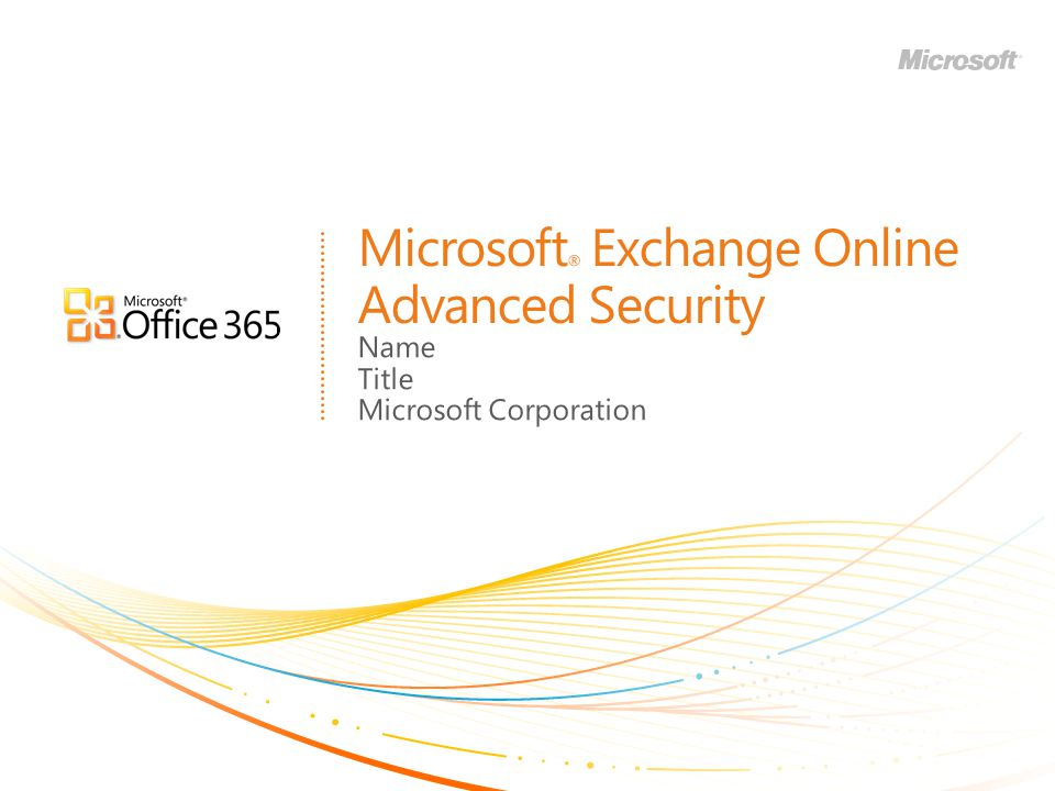 Microsoft ® Exchange Online Advanced Security Name Title Microsoft Corporation