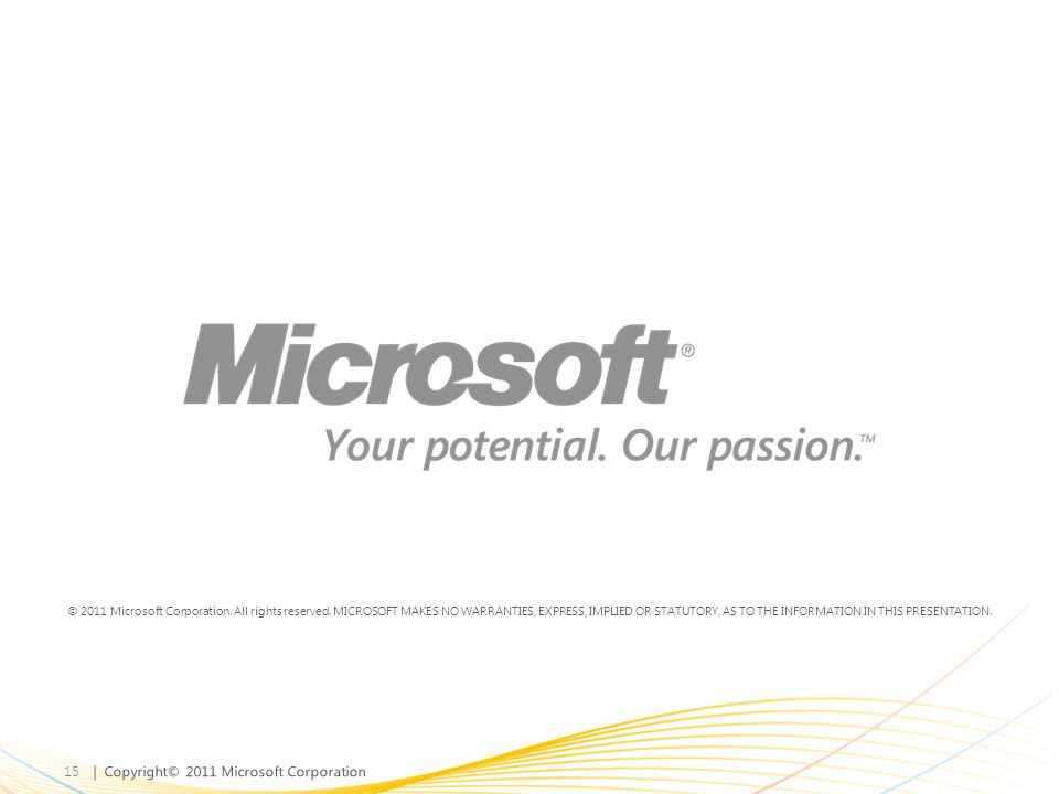 | Copyright© 2011 Microsoft Corporation 15 © 2011 Microsoft Corporation. All rights reserved. MICROSOFT MAKES NO WARRANTIES, EXPRESS, IMPLIED OR STATU