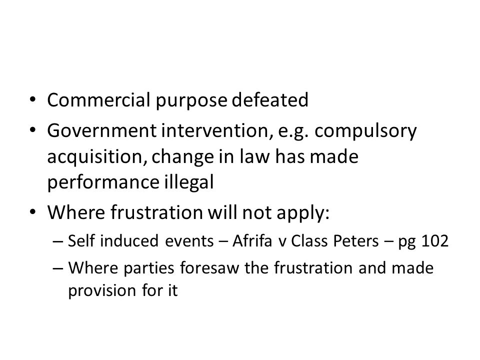 Commercial purpose defeated Government intervention, e.g. compulsory acquisition, change in law has made performance illegal Where frustration will no
