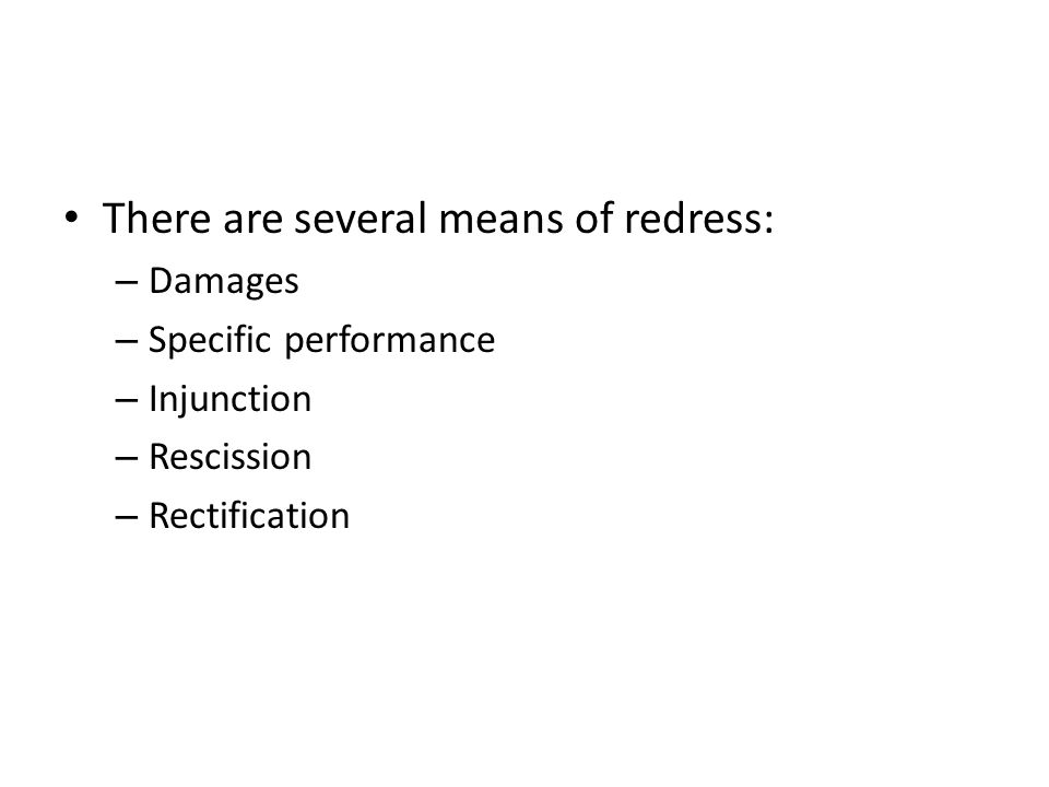 There are several means of redress: – Damages – Specific performance – Injunction – Rescission – Rectification