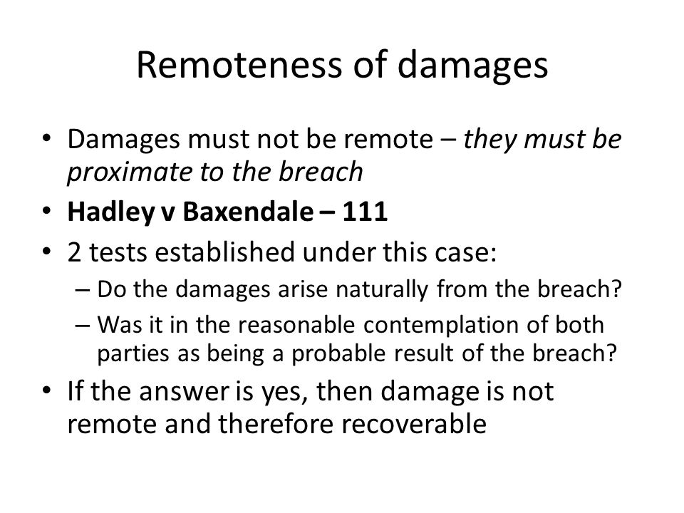 Remoteness of damages Damages must not be remote – they must be proximate to the breach Hadley v Baxendale – 111 2 tests established under this case: