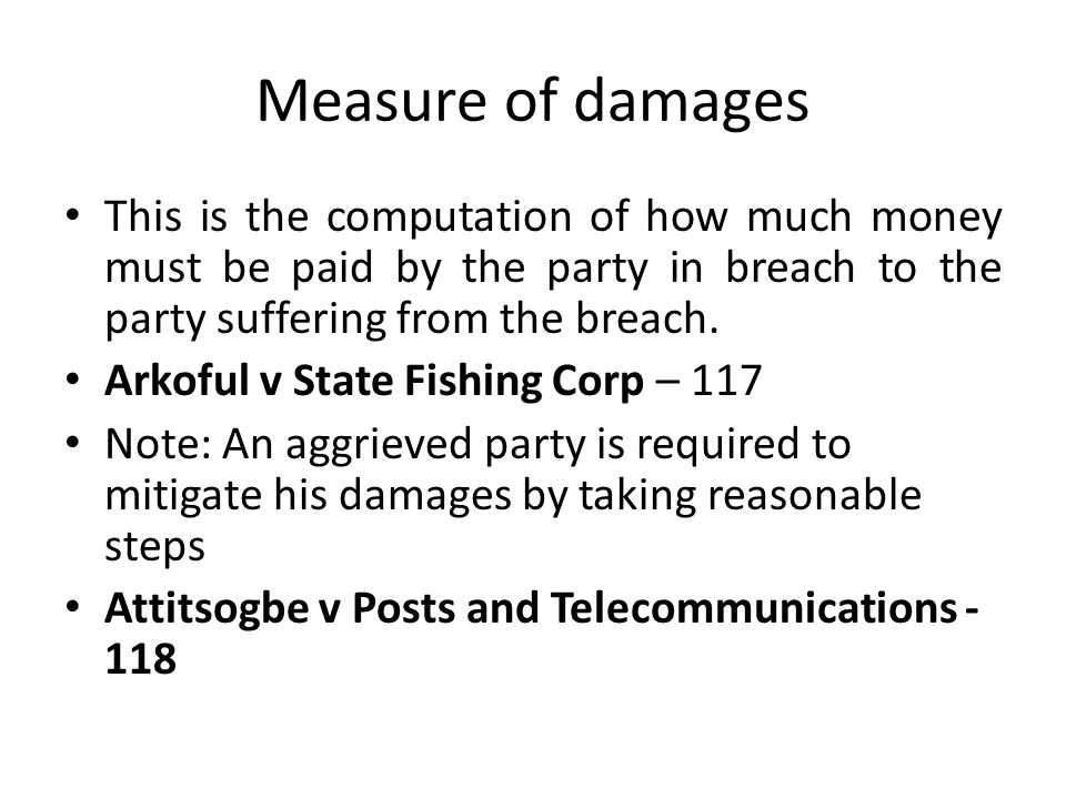 Measure of damages This is the computation of how much money must be paid by the party in breach to the party suffering from the breach. Arkoful v Sta