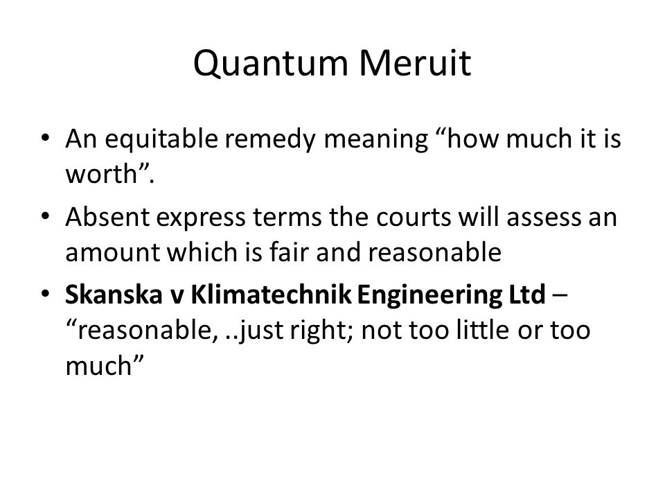 "Quantum Meruit An equitable remedy meaning ""how much it is worth"". Absent express terms the courts will assess an amount which is fair and reasonable"