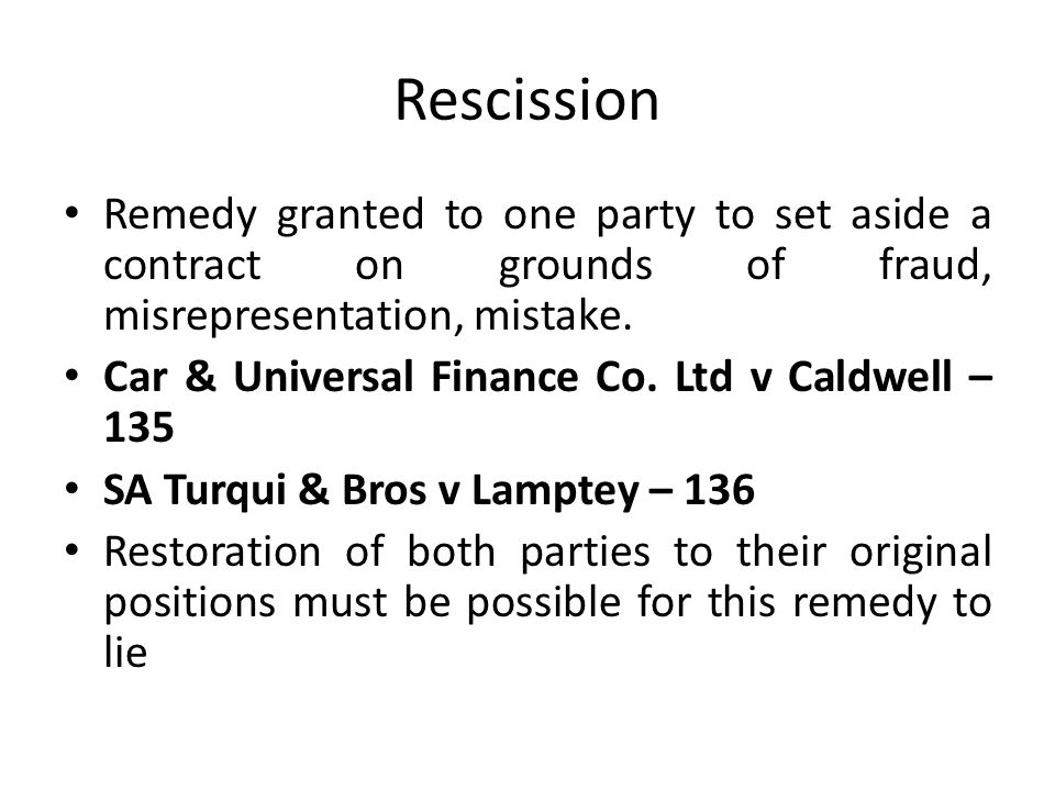 Rescission Remedy granted to one party to set aside a contract on grounds of fraud, misrepresentation, mistake. Car & Universal Finance Co. Ltd v Cald