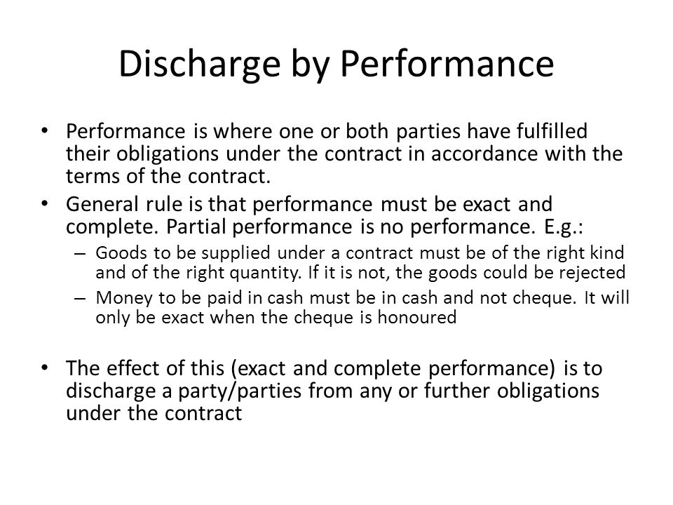 Discharge by Performance Performance is where one or both parties have fulfilled their obligations under the contract in accordance with the terms of