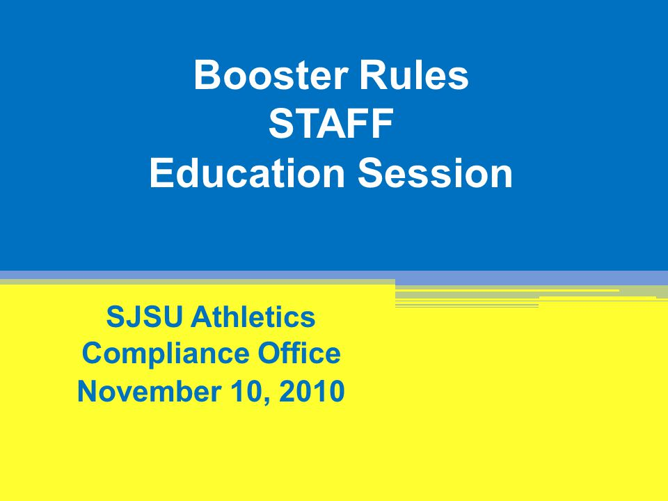 Booster Rules STAFF Education Session SJSU Athletics Compliance Office November 10, 2010