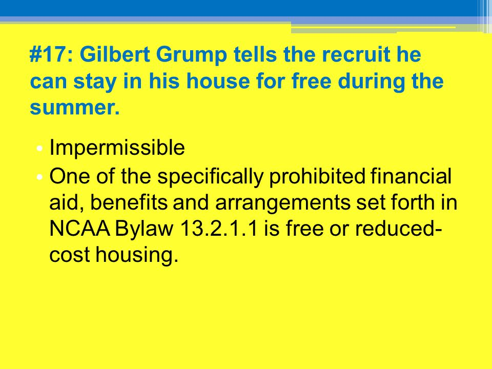 #17: Gilbert Grump tells the recruit he can stay in his house for free during the summer. Impermissible One of the specifically prohibited financial a