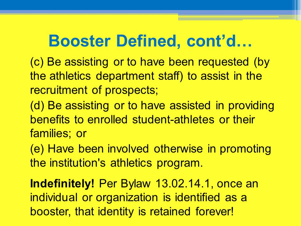 Booster Defined, cont'd… (c) Be assisting or to have been requested (by the athletics department staff) to assist in the recruitment of prospects; (d)