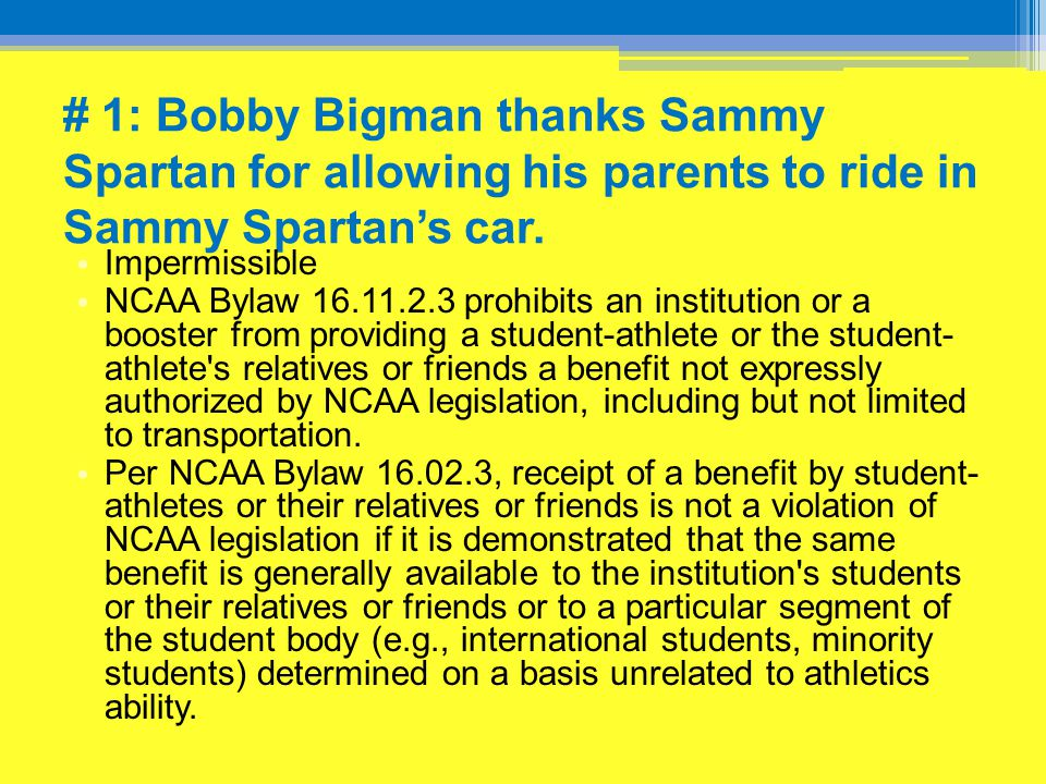 # 1: Bobby Bigman thanks Sammy Spartan for allowing his parents to ride in Sammy Spartan's car. Impermissible NCAA Bylaw 16.11.2.3 prohibits an instit