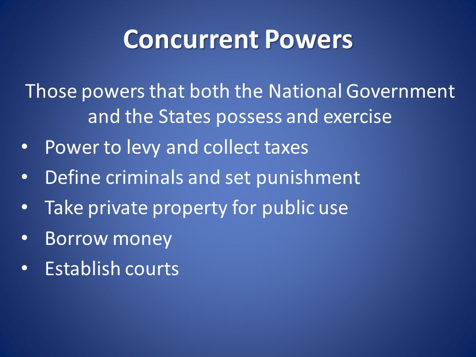 Concurrent Powers Those powers that both the National Government and the States possess and exercise Power to levy and collect taxes Define criminals