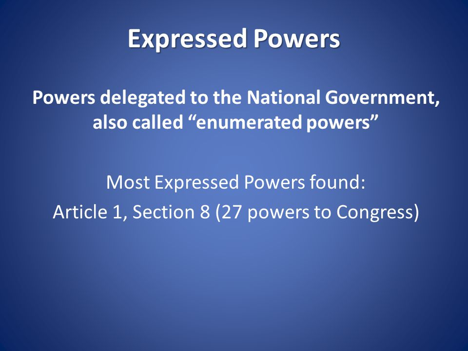 Expressed Powers Power of Congress: To lay taxes Coin money Regulate foreign and interstate commerce Raise and maintain armed forces Declare war Fix standards of weights and measures Grant patents and copyrights Create post offices