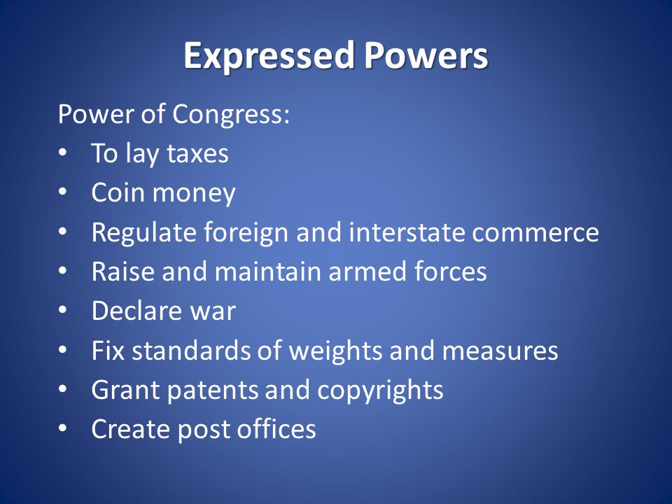 Implied Powers Powers not expressly stated in the Constitution but are reasonably suggested (implied by the expressed powers) The constitutional basis for implied powers is found in one of the expressed powers: Article 1 Section 8