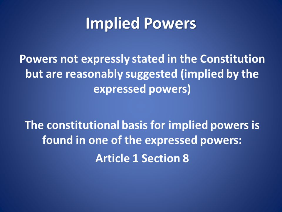 Implied Powers Article 1 Section 8 Congress has the power to make all Laws which shall be necessary and proper for carrying into the Execution the foregoing Powers and other Powers vested by this Constitution in the Government of the United States, or in any Department or Officer thereof.