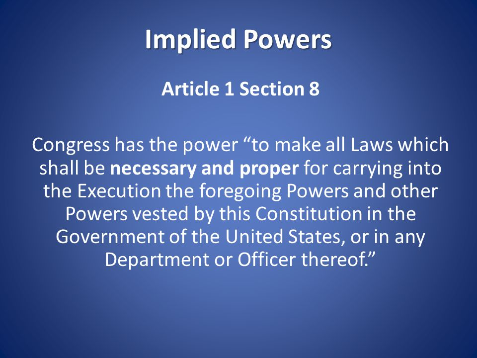 """Implied Powers Article 1 Section 8 Congress has the power """"to make all Laws which shall be necessary and proper for carrying into the Execution the fo"""