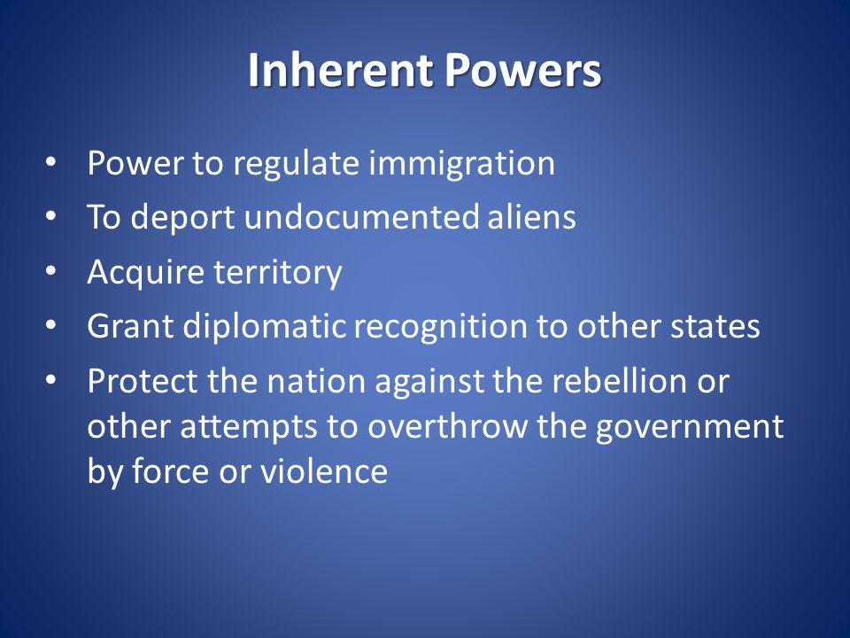 Inherent Powers Power to regulate immigration To deport undocumented aliens Acquire territory Grant diplomatic recognition to other states Protect the
