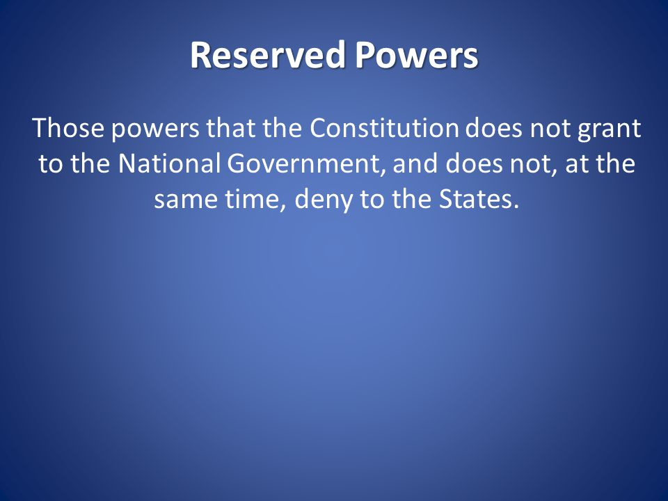 Reserved Powers Forbid persons under 18 to marry Conduct elections Forbid the sale of alcohol Ban the sale of pornography Outlaw prostitution Permit some forms of gambling, prohibit others Require professional licenses to work Can confiscate property used in connection with illegal activities Establish public schools Enact land use laws Regulate public utilities Establish local governments