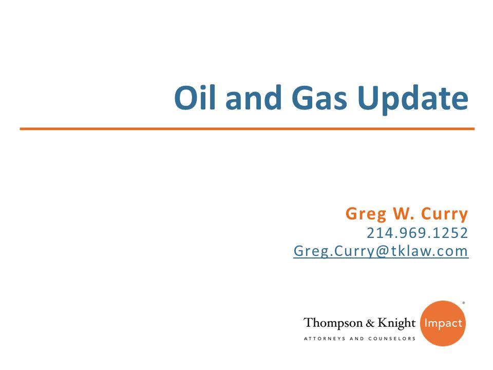 Oil and Gas Update Greg W. Curry 214.969.1252 Greg.Curry@tklaw.com