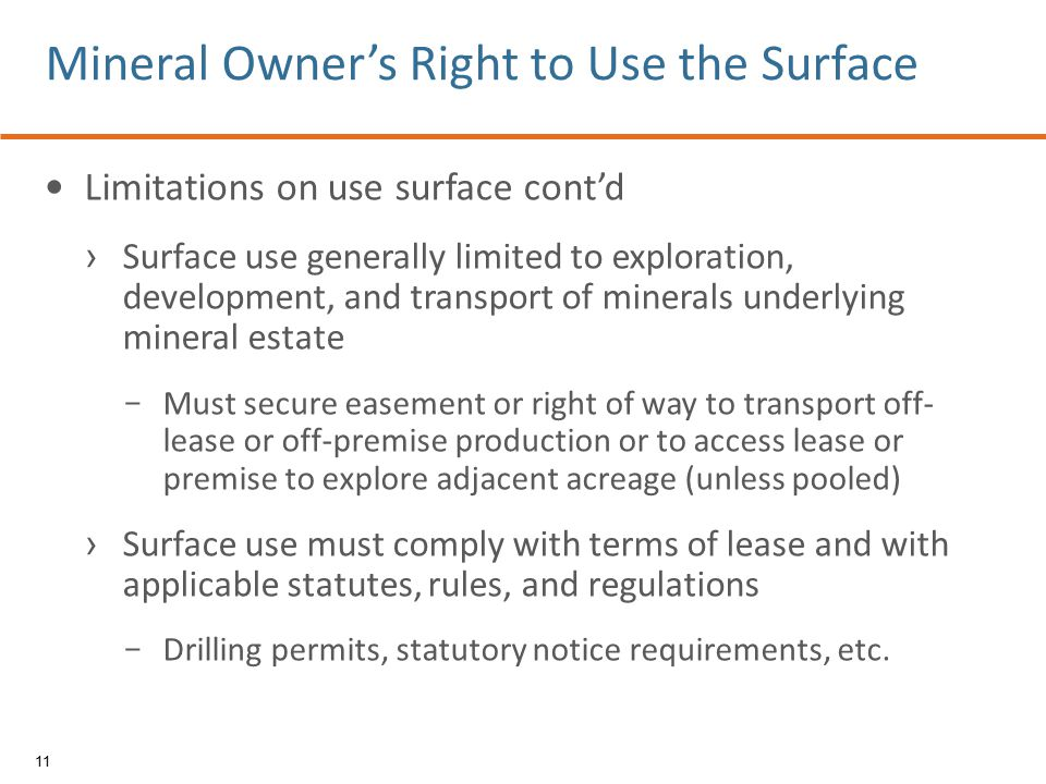 Limitations on use surface cont'd › Surface use generally limited to exploration, development, and transport of minerals underlying mineral estate − Must secure easement or right of way to transport off- lease or off-premise production or to access lease or premise to explore adjacent acreage (unless pooled) › Surface use must comply with terms of lease and with applicable statutes, rules, and regulations − Drilling permits, statutory notice requirements, etc.