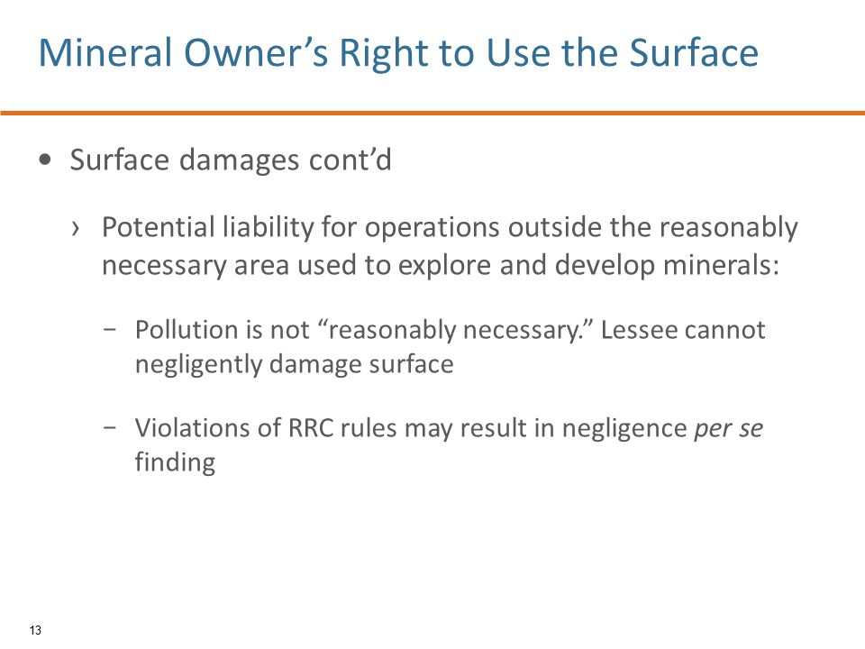 Surface damages cont'd › Potential liability for operations outside the reasonably necessary area used to explore and develop minerals: − Pollution is not reasonably necessary. Lessee cannot negligently damage surface − Violations of RRC rules may result in negligence per se finding 13 Mineral Owner's Right to Use the Surface