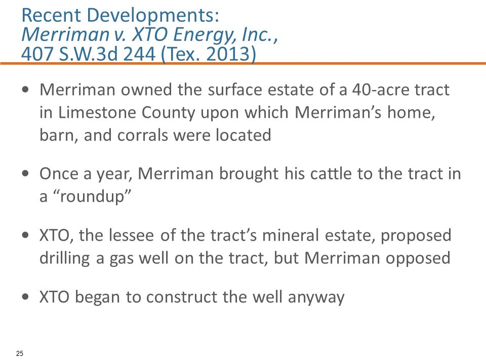 Merriman owned the surface estate of a 40-acre tract in Limestone County upon which Merriman's home, barn, and corrals were located Once a year, Merriman brought his cattle to the tract in a roundup XTO, the lessee of the tract's mineral estate, proposed drilling a gas well on the tract, but Merriman opposed XTO began to construct the well anyway 25 Recent Developments: Merriman v.