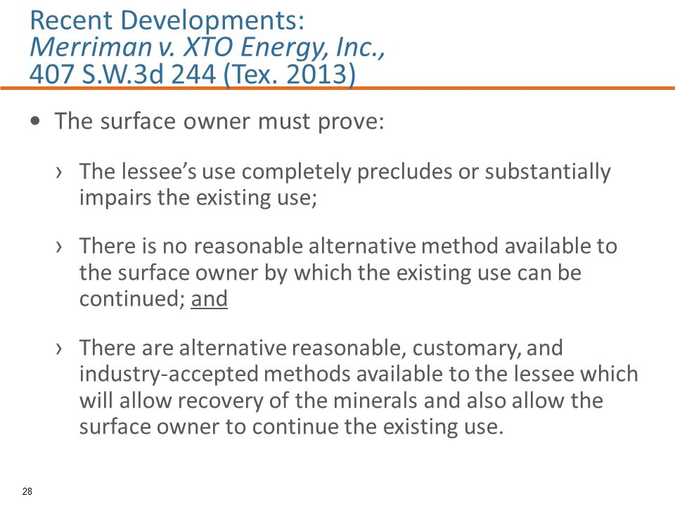 The surface owner must prove: › The lessee's use completely precludes or substantially impairs the existing use; › There is no reasonable alternative method available to the surface owner by which the existing use can be continued; and › There are alternative reasonable, customary, and industry-accepted methods available to the lessee which will allow recovery of the minerals and also allow the surface owner to continue the existing use.