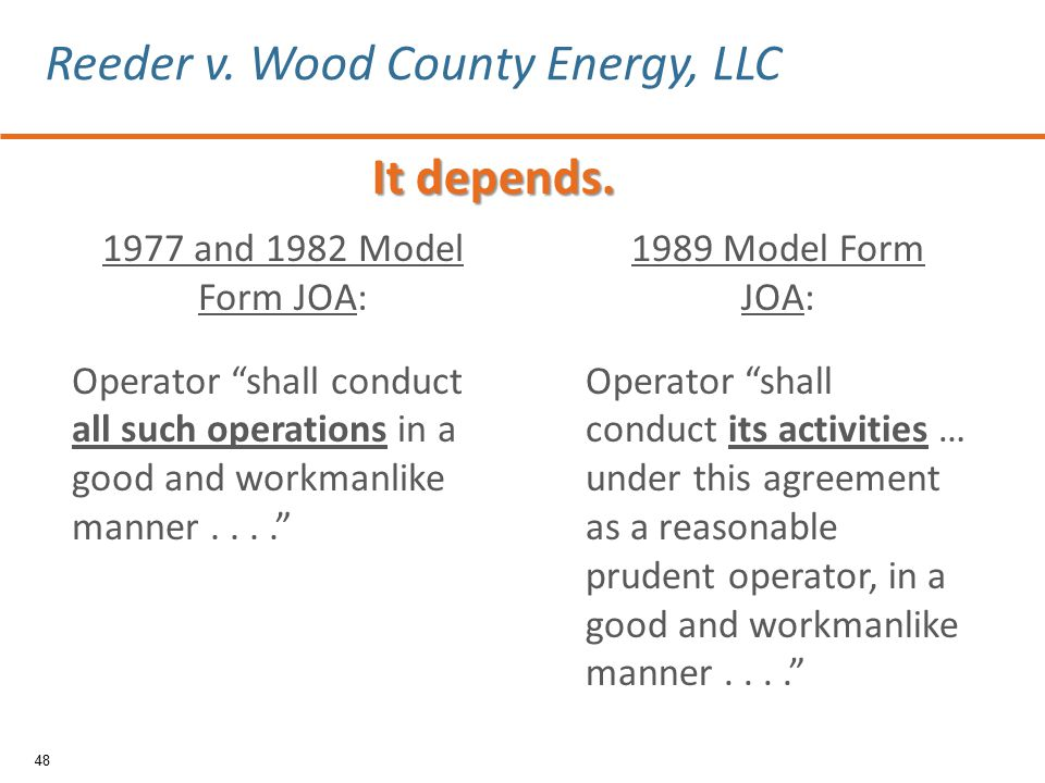 1977 and 1982 Model Form JOA: Operator shall conduct all such operations in a good and workmanlike manner.... 1989 Model Form JOA: Operator shall conduct its activities … under this agreement as a reasonable prudent operator, in a good and workmanlike manner.... 48 Reeder v.