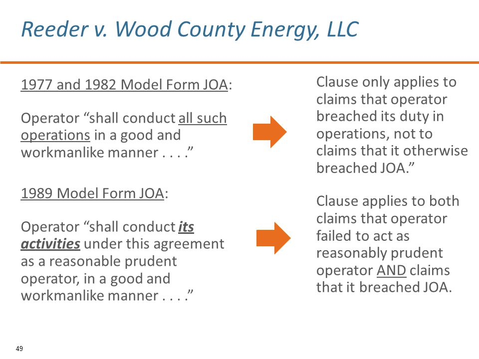 1977 and 1982 Model Form JOA: Operator shall conduct all such operations in a good and workmanlike manner.... 1989 Model Form JOA: Operator shall conduct its activities under this agreement as a reasonable prudent operator, in a good and workmanlike manner.... 49 Reeder v.
