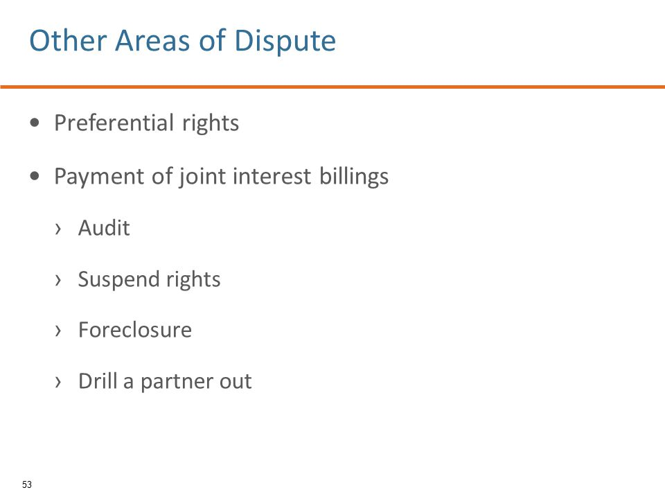Preferential rights Payment of joint interest billings › Audit › Suspend rights › Foreclosure › Drill a partner out 53 Other Areas of Dispute