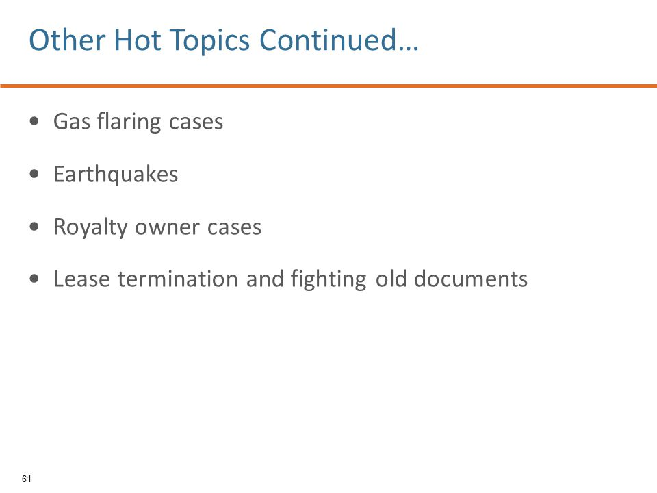 Gas flaring cases Earthquakes Royalty owner cases Lease termination and fighting old documents 61 Other Hot Topics Continued…