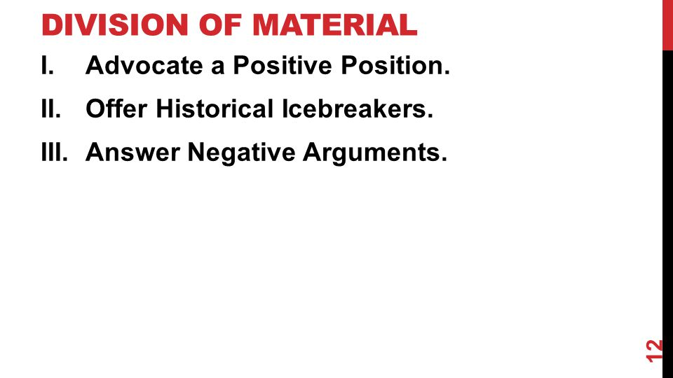 DIVISION OF MATERIAL I.Advocate a Positive Position. II.Offer Historical Icebreakers. III.Answer Negative Arguments. 12