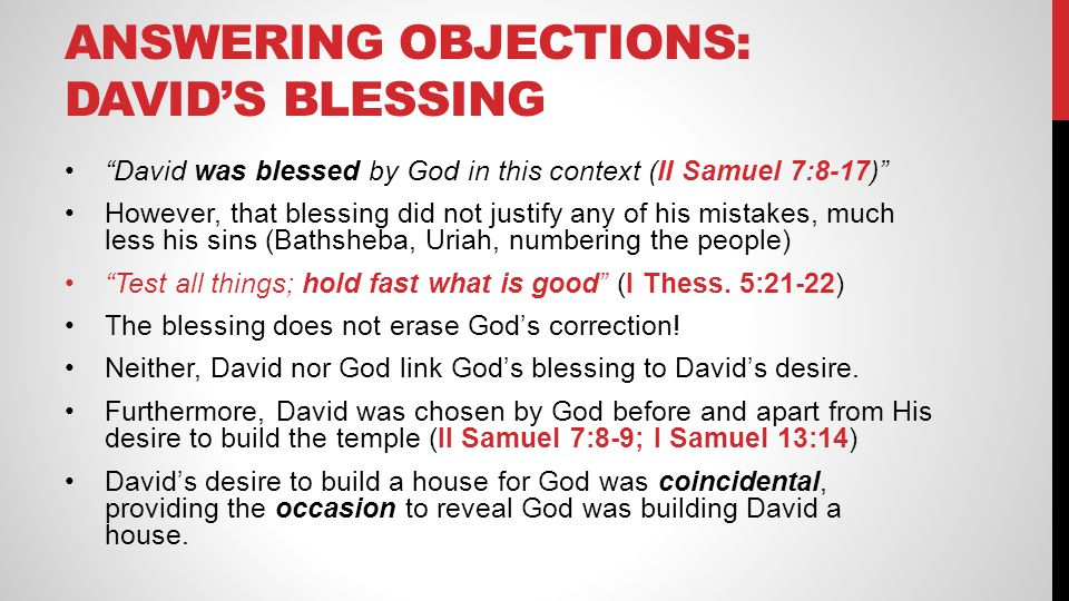 "ANSWERING OBJECTIONS: DAVID'S BLESSING ""David was blessed by God in this context (II Samuel 7:8-17)"" However, that blessing did not justify any of his"