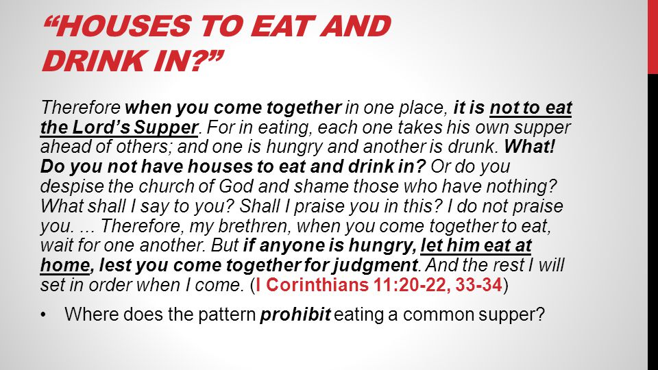 """HOUSES TO EAT AND DRINK IN?"" Therefore when you come together in one place, it is not to eat the Lord's Supper. For in eating, each one takes his own"