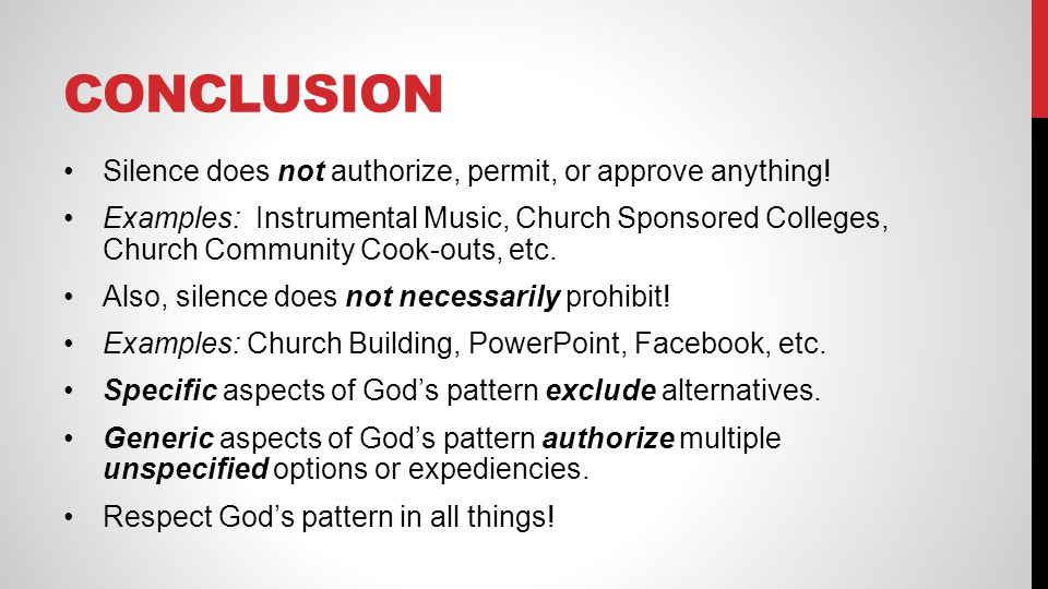 CONCLUSION Silence does not authorize, permit, or approve anything! Examples: Instrumental Music, Church Sponsored Colleges, Church Community Cook-out