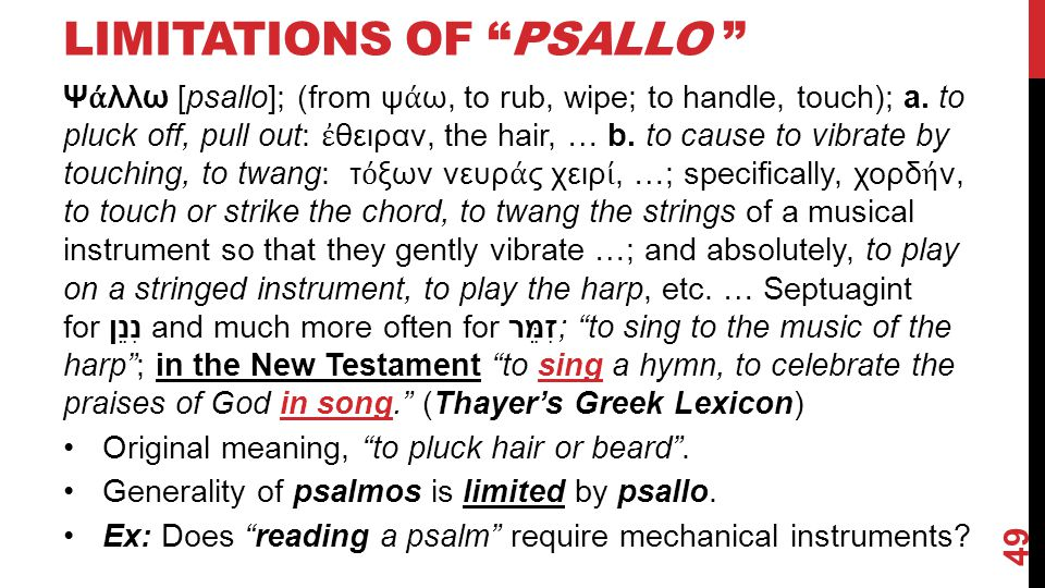 "LIMITATIONS OF ""PSALLO "" Ψ ά λλω [psallo]; (from ψ ά ω, to rub, wipe; to handle, touch); a. to pluck off, pull out: ἐ θειραν, the hair, … b. to cause"